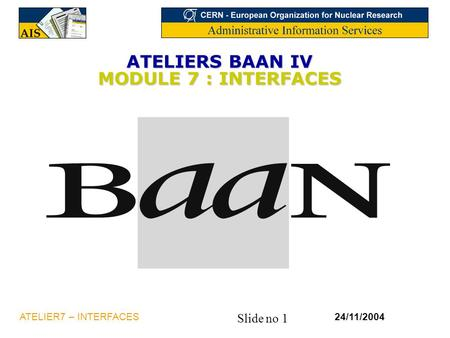 Slide no 1 24/11/2004ATELIER7 – INTERFACES ATELIERS BAAN IV MODULE 7 : INTERFACES.