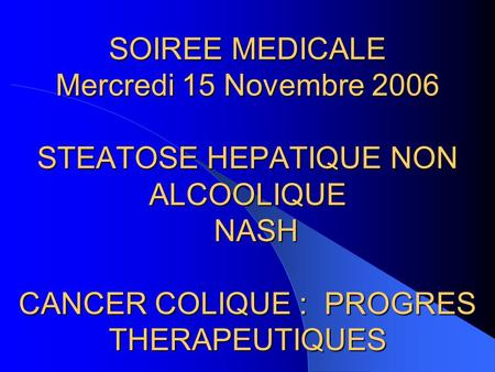 SOIREE MEDICALE Mercredi 15 Novembre 2006 STEATOSE HEPATIQUE NON ALCOOLIQUE NASH  CANCER COLIQUE : PROGRES.