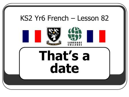 KS2 Yr6 French – Lesson 82 That's a date. LEARNING OBJECTIVE To be able tosay the year in French.