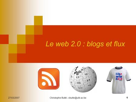 27/03/2007Christophe Bulté - 1 Le web 2.0 : blogs et flux.