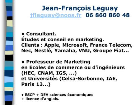 Jean-François Leguay 06 860 860 48 Consultant. Études et conseil en marketing. Clients : Apple, Microsoft, France Telecom,