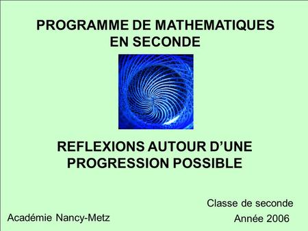 Réflexion autour d'une progression possible PROGRAMME DE MATHEMATIQUES EN SECONDE REFLEXIONS AUTOUR D'UNE PROGRESSION POSSIBLE Académie Nancy-Metz Classe.