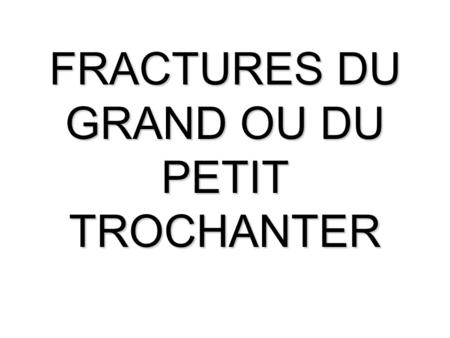 FRACTURES DU GRAND OU DU PETIT TROCHANTER