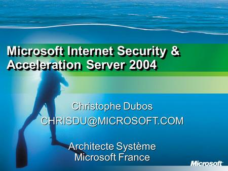 Christophe Dubos Architecte Système Microsoft France Microsoft Internet Security & Acceleration Server 2004.