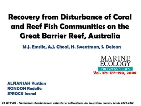 Recovery from Disturbance of Coral and Reef Fish Communities on the Great Barrier Reef, Australia M.J. Emslie, A.J. Cheal, H. Sweatman, S. Delean Vol.
