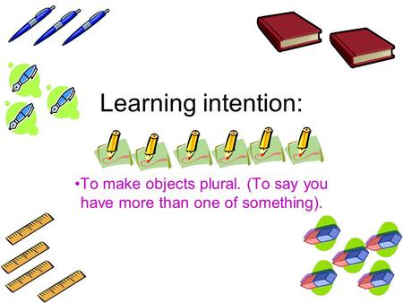 Learning intention: To make objects plural. (To say you have more than one of something).