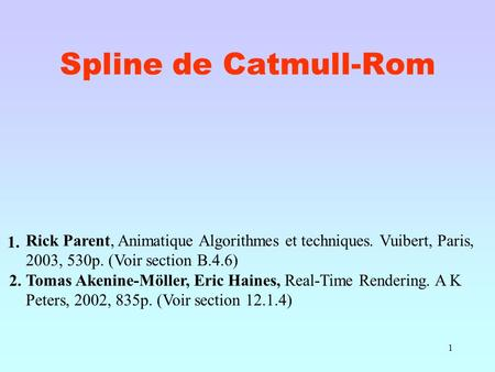 1 Spline de Catmull-Rom Rick Parent, Animatique Algorithmes et techniques. Vuibert, Paris, 2003, 530p. (Voir section B.4.6) Tomas Akenine-Möller, Eric.