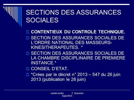 Cromk centre F.Dusserre Sept 2013 SECTIONS DES ASSURANCES SOCIALES  CONTENTIEUX DU CONTROLE TECHNIQUE.  SECTION DES ASSURANCES SOCIALES DE L'ORDRE NATIONAL.