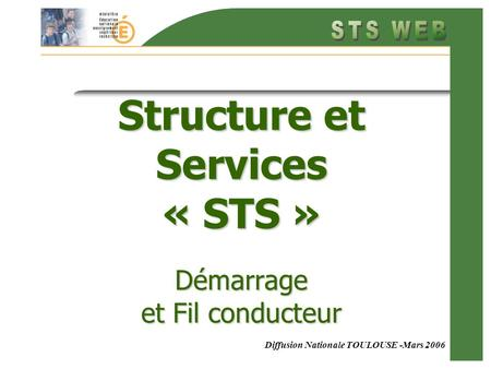 Diffusion Nationale TOULOUSE -Mars 2006 Structure et Services « STS » Démarrage et Fil conducteur.