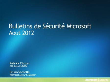 Bulletins de Sécurité Microsoft Aout 2012 Patrick Chuzel CSS Security EMEA Bruno Sorcelle Technical Account Manager.