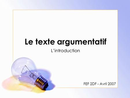 Le texte argumentatif L'introduction FEF 2DF - Avril 2007.
