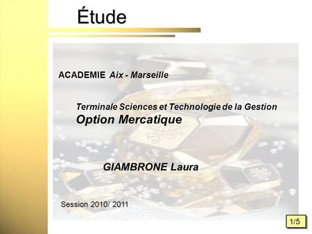 Étude 1/5 ACADEMIE Aix - Marseille Terminale Sciences et Technologie de la Gestion Option Mercatique Session 2010/ 2011 GIAMBRONE Laura.