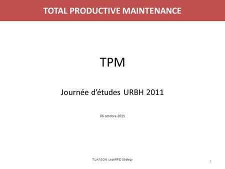 TOTAL PRODUCTIVE MAINTENANCE TPM Journée d'études URBH 2011 06 octobre 2011 1 T.LAWSON LeanRFID Strategy.