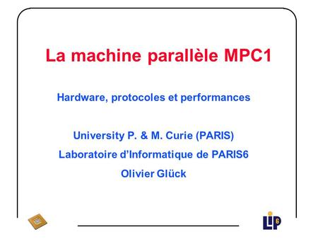 La machine parallèle MPC1 Hardware, protocoles et performances University P. & M. Curie (PARIS) Laboratoire d'Informatique de PARIS6 Olivier Glück.