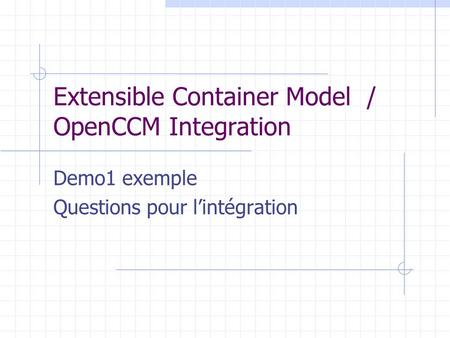 Extensible Container Model / OpenCCM Integration Demo1 exemple Questions pour l'intégration.