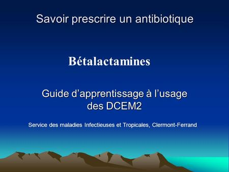 Savoir prescrire un antibiotique Guide d'apprentissage à l'usage des DCEM2 Service des maladies Infectieuses et Tropicales, Clermont-Ferrand Bétalactamines.