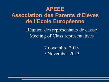 APEEE Association des Parents d'Elèves de l'Ecole Européenne Réunion des représentants de classe Meeting of Class representatives 7 novembre 2013 7 November.