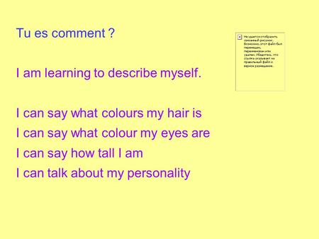 Tu es comment ? I am learning to describe myself. I can say what colours my hair is I can say what colour my eyes are I can say how tall I am I can talk.