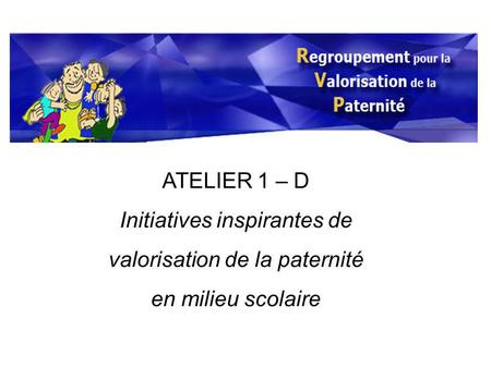 ATELIER 1 – D Initiatives inspirantes de valorisation de la paternité en milieu scolaire.