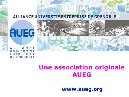 Www.aueg.org ALLIANCE UNIVERSITE ENTREPRISE DE GRENOBLE Une association originale AUEG.