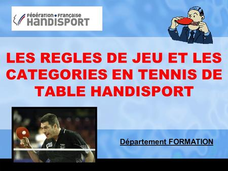 LES REGLES DE JEU ET LES CATEGORIES EN TENNIS DE TABLE HANDISPORT Département FORMATION.