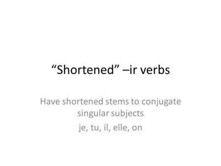 """Shortened"" –ir verbs Have shortened stems to conjugate singular subjects je, tu, il, elle, on."