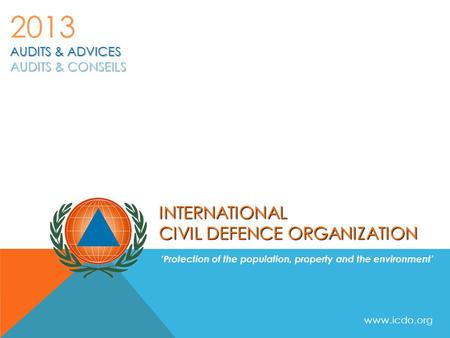 INTERNATIONAL CIVIL DEFENCE ORGANIZATION 'Protection of the population, property and the environment' AUDITS & ADVICES AUDITS & CONSEILS 2013 www.icdo.org.