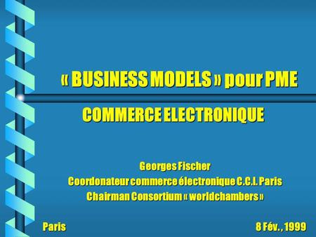 « BUSINESS MODELS » pour PME Georges Fischer Coordonateur commerce électronique C.C.I. Paris Chairman Consortium « worldchambers » Paris 8 Fév., 1999 COMMERCE.