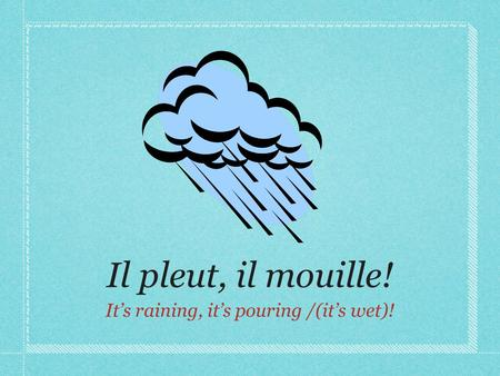 Il pleut, il mouille! It's raining, it's pouring /(it's wet)!