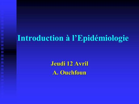 Introduction à l'Epidémiologie Jeudi 12 Avril A. Ouchfoun.