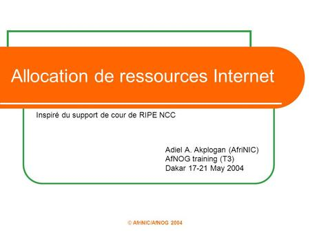 © AfriNIC/AfNOG 2004 Allocation de ressources Internet Adiel A. Akplogan (AfriNIC) AfNOG training (T3) Dakar 17-21 May 2004 Inspiré du support de cour.