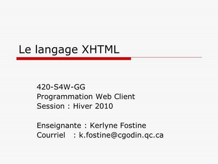 Le langage XHTML 420-S4W-GG Programmation Web Client Session : Hiver 2010 Enseignante : Kerlyne Fostine Courriel :