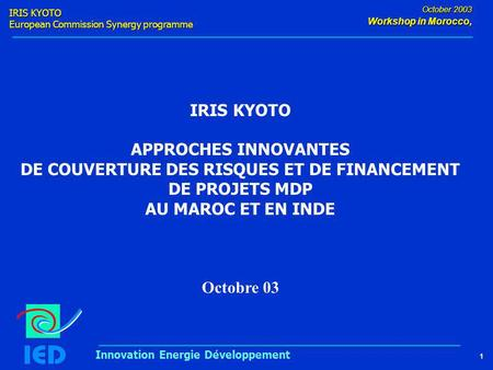 IRIS KYOTO European Commission Synergy programme 1 October 2003 Workshop in Morocco, Innovation Energie Développement IRIS KYOTO APPROCHES INNOVANTES DE.