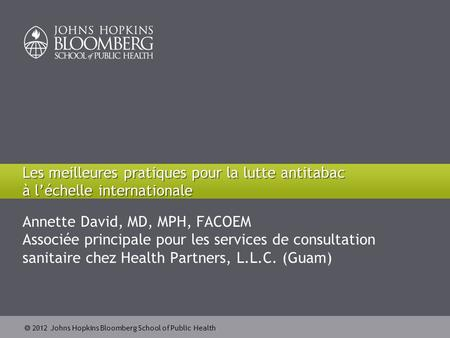  2012 Johns Hopkins Bloomberg School of Public Health Annette David, MD, MPH, FACOEM Associée principale pour les services de consultation sanitaire chez.