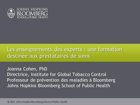  2012 Johns Hopkins Bloomberg School of Public Health Joanna Cohen, PhD Directrice, Institute for Global Tobacco Control Professeur de prévention des.