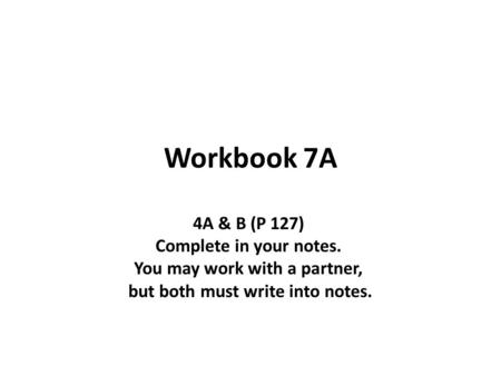 Workbook 7A 4A & B (P 127) Complete in your notes. You may work with a partner, but both must write into notes.