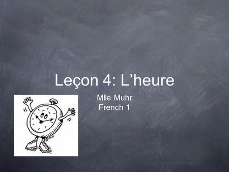 Leçon 4: L'heure Mlle Muhr French 1. The Hour There are 60 minutes in every hour. Each hour can be divided into 4 parts: 15/60 or 1/4. 0 15 30 45.