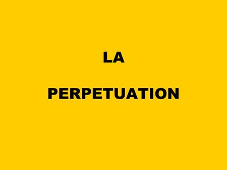 LA PERPETUATION.