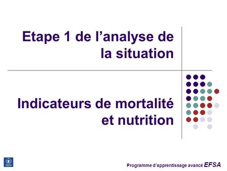 Programme d'apprentissage avancé EFSA Etape 1 de l'analyse de la situation Indicateurs de mortalité et nutrition.