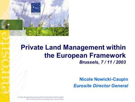 Private Land Management within the European Framework Brussels, 7 / 11 / 2003 Nicole Nowicki-Caupin Eurosite Director General.