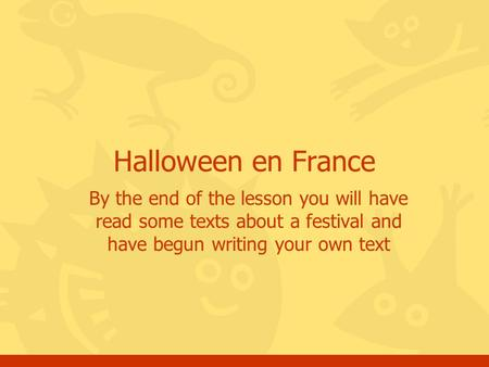 Halloween en France By the end of the lesson you will have read some texts about a festival and have begun writing your own text.