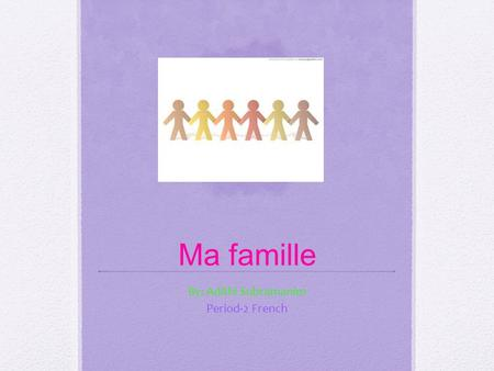 Ma famille By: Adithi Subramanim Period-2 French.