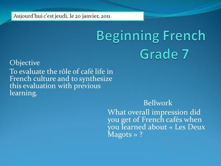 Objective To evaluate the rôle of café life in French culture and to synthesize this evaluation with previous learning. Bellwork What overall impression.