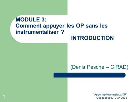 Appui institutionnel aux OP Ouagadougou - Juin 2004 1 MODULE 3: Comment appuyer les OP sans les instrumentaliser ? INTRODUCTION (Denis Pesche – CIRAD)
