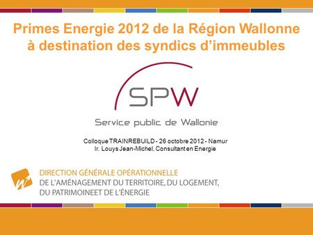 1 Primes Energie 2012 de la Région Wallonne à destination des syndics d'immeubles Colloque TRAINREBUILD - 26 octobre 2012 - Namur Ir. Louys Jean-Michel,