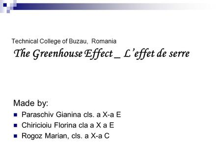 Technical College of Buzau, Romania The Greenhouse Effect _ L'effet de serre Made by: Paraschiv Gianina cls. a X-a E Chiricioiu Florina cla a X a E Rogoz.