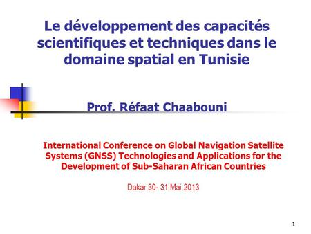 1 Le développement des capacités scientifiques et techniques dans le domaine spatial en Tunisie Prof. Réfaat Chaabouni International Conference on Global.