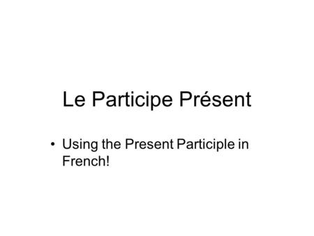 Le Participe Présent Using the Present Participle in French!