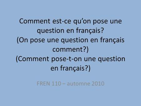 Comment est-ce qu'on pose une question en français? (On pose une question en français comment?) (Comment pose-t-on une question en français?) FREN 110.