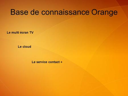 Le multi écran TV Le cloud Base de connaissance Orange Le service contact +